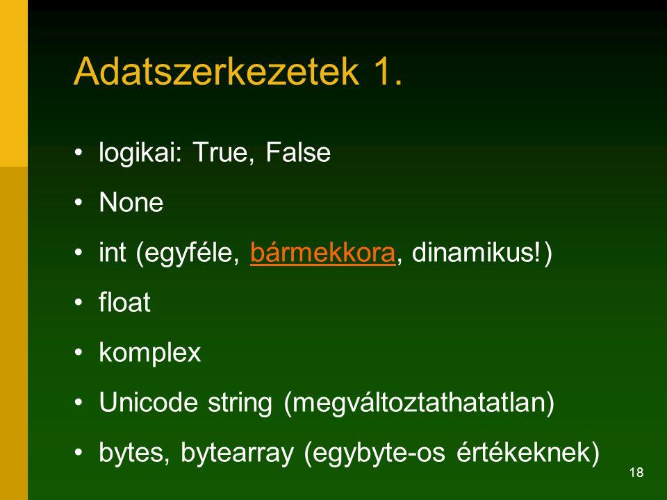18 Adatszerkezetek 1. logikai: True, False None int (egyféle, bármekkora, dinamikus!)bármekkora float komplex Unicode string (megváltoztathatatlan) by