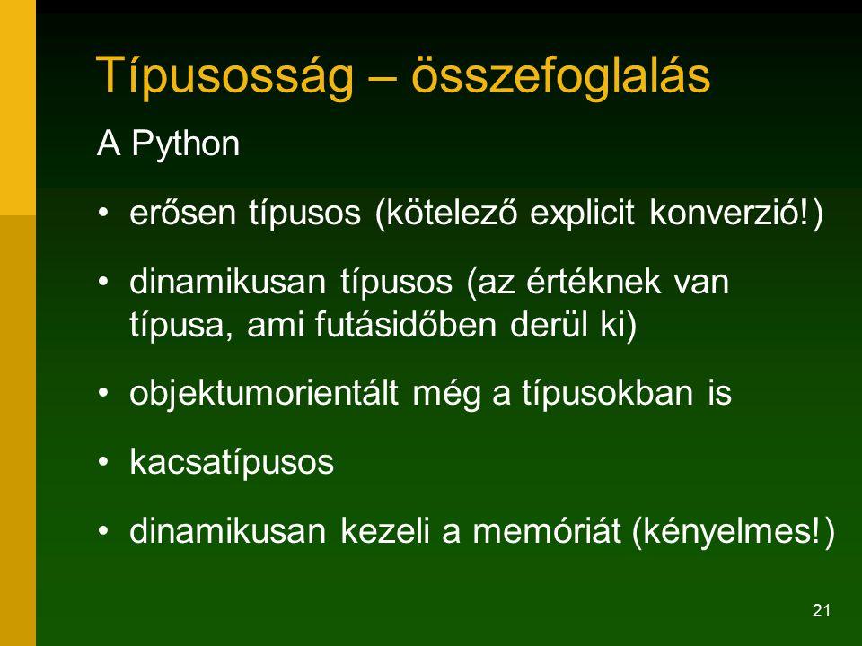 21 Típusosság – összefoglalás A Python erősen típusos (kötelező explicit konverzió!) dinamikusan típusos (az értéknek van típusa, ami futásidőben derül ki) objektumorientált még a típusokban is kacsatípusos dinamikusan kezeli a memóriát (kényelmes!)