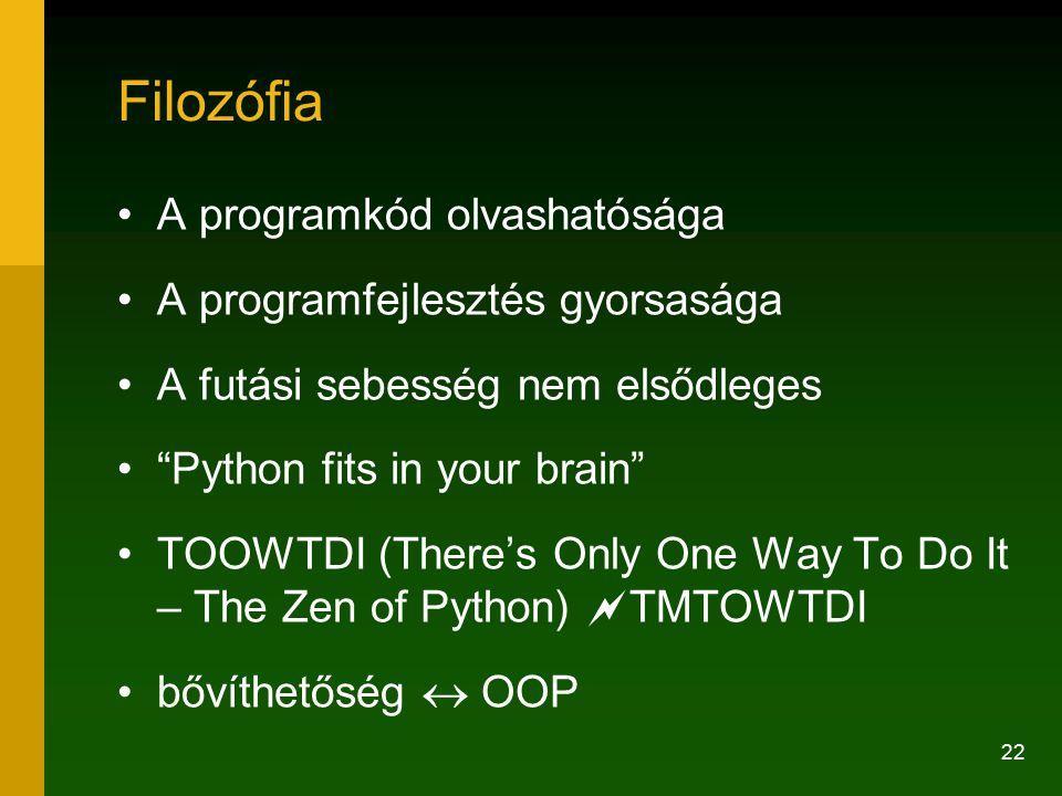 22 Filozófia A programkód olvashatósága A programfejlesztés gyorsasága A futási sebesség nem elsődleges Python fits in your brain TOOWTDI (There's Only One Way To Do It – The Zen of Python)  TMTOWTDI bővíthetőség  OOP