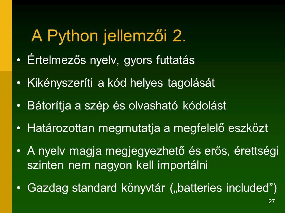 27 A Python jellemzői 2. Értelmezős nyelv, gyors futtatás Kikényszeríti a kód helyes tagolását Bátorítja a szép és olvasható kódolást Határozottan meg