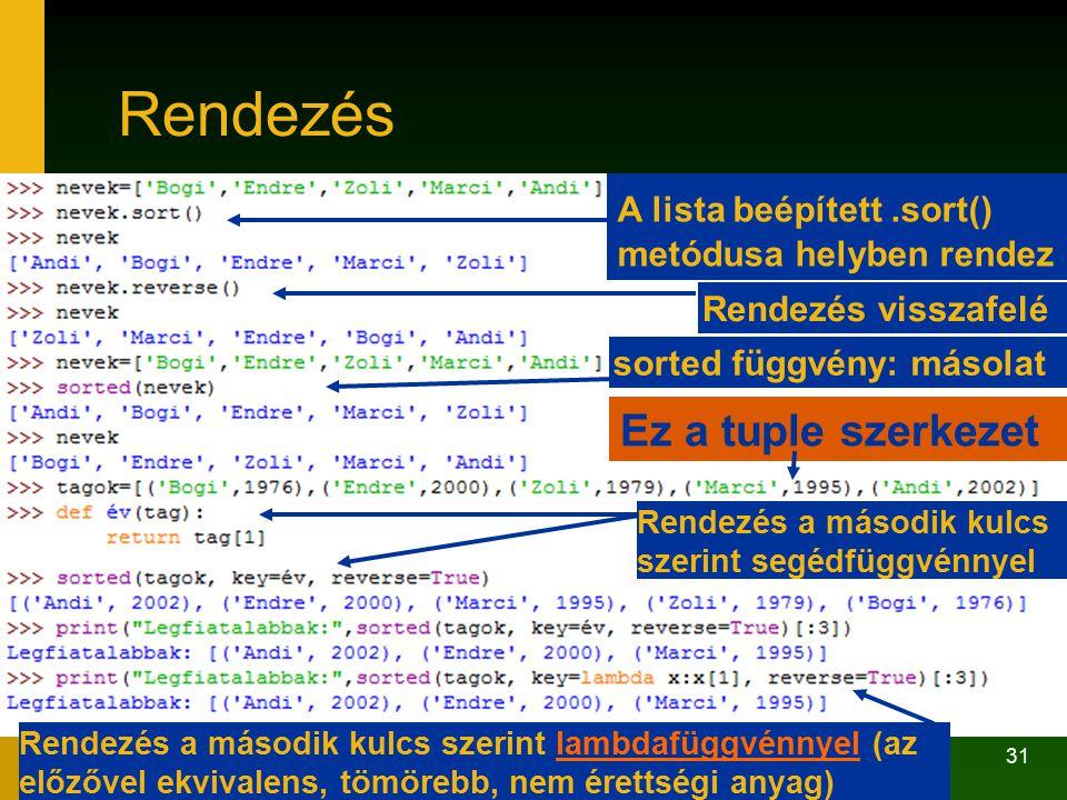 31 Rendezés Ez a tuple szerkezet A lista beépített.sort() metódusa helyben rendez sorted függvény: másolat Rendezés a második kulcs szerint segédfüggvénnyel Rendezés a második kulcs szerint lambdafüggvénnyel (az előzővel ekvivalens, tömörebb, nem érettségi anyag)lambdafüggvénnyel Rendezés visszafelé
