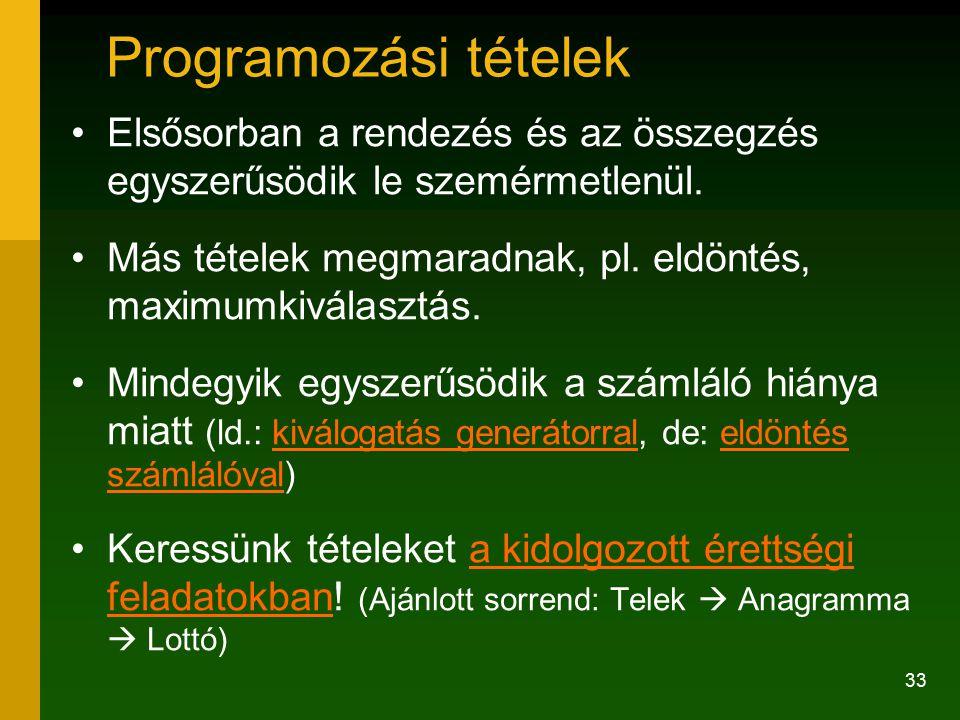 33 Programozási tételek Elsősorban a rendezés és az összegzés egyszerűsödik le szemérmetlenül. Más tételek megmaradnak, pl. eldöntés, maximumkiválaszt
