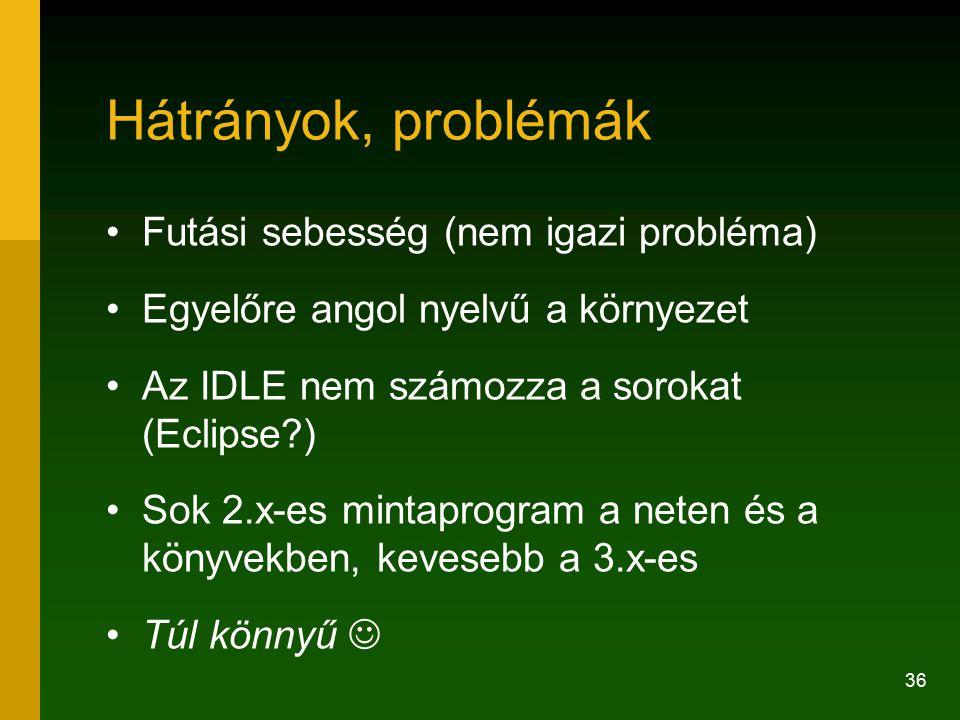 36 Hátrányok, problémák Futási sebesség (nem igazi probléma) Egyelőre angol nyelvű a környezet Az IDLE nem számozza a sorokat (Eclipse?) Sok 2.x-es mintaprogram a neten és a könyvekben, kevesebb a 3.x-es Túl könnyű
