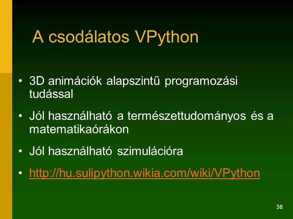 38 A csodálatos VPython 3D animációk alapszintű programozási tudással Jól használható a természettudományos és a matematikaórákon Jól használható szimulációra http://hu.sulipython.wikia.com/wiki/VPython