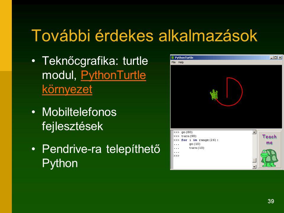 39 További érdekes alkalmazások Teknőcgrafika: turtle modul, PythonTurtle környezetPythonTurtle környezet Mobiltelefonos fejlesztések Pendrive-ra tele
