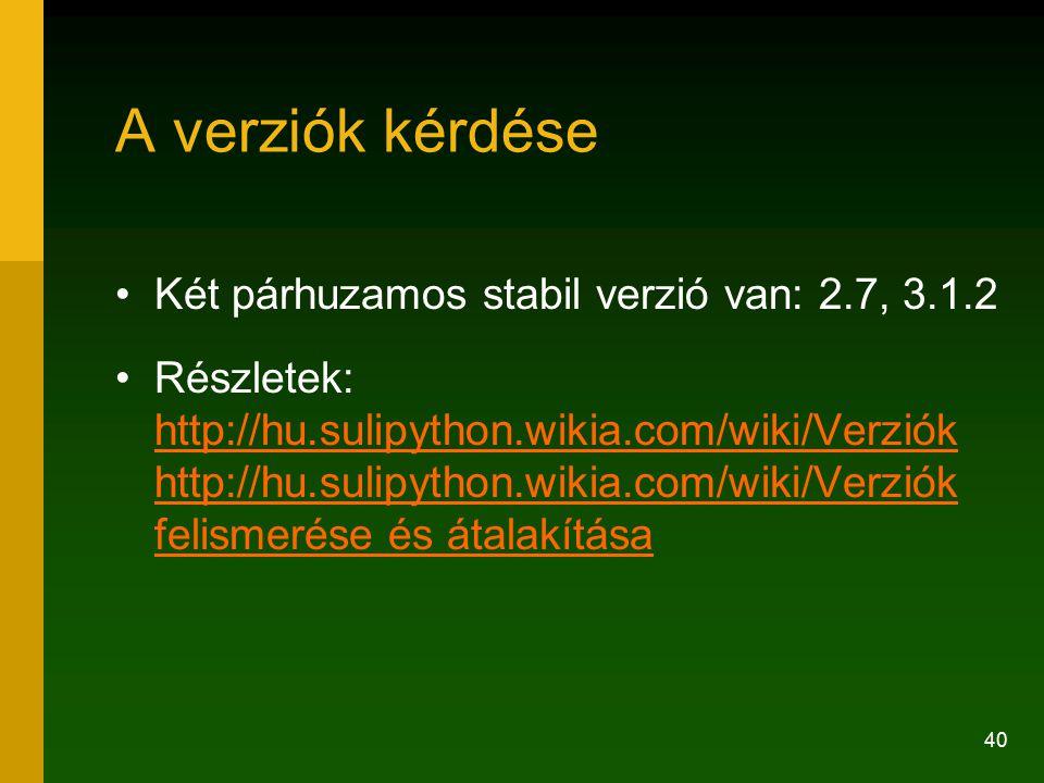 40 A verziók kérdése Két párhuzamos stabil verzió van: 2.7, 3.1.2 Részletek: http://hu.sulipython.wikia.com/wiki/Verziók http://hu.sulipython.wikia.com/wiki/Verziók felismerése és átalakítása http://hu.sulipython.wikia.com/wiki/Verziók felismerése és átalakítása