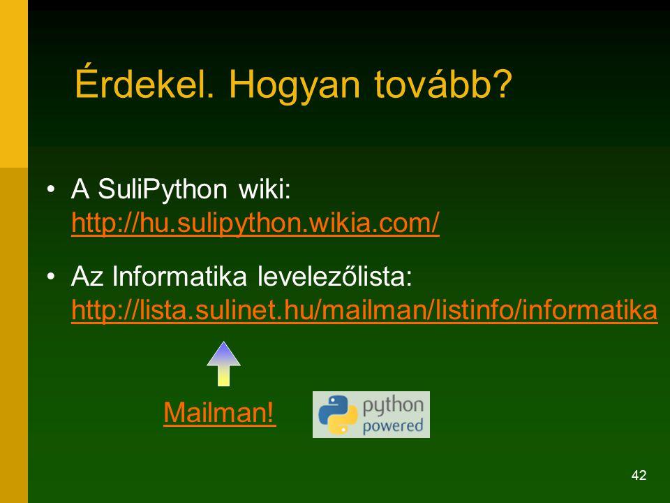 42 Érdekel. Hogyan tovább? A SuliPython wiki: http://hu.sulipython.wikia.com/ http://hu.sulipython.wikia.com/ Az Informatika levelezőlista: http://lis