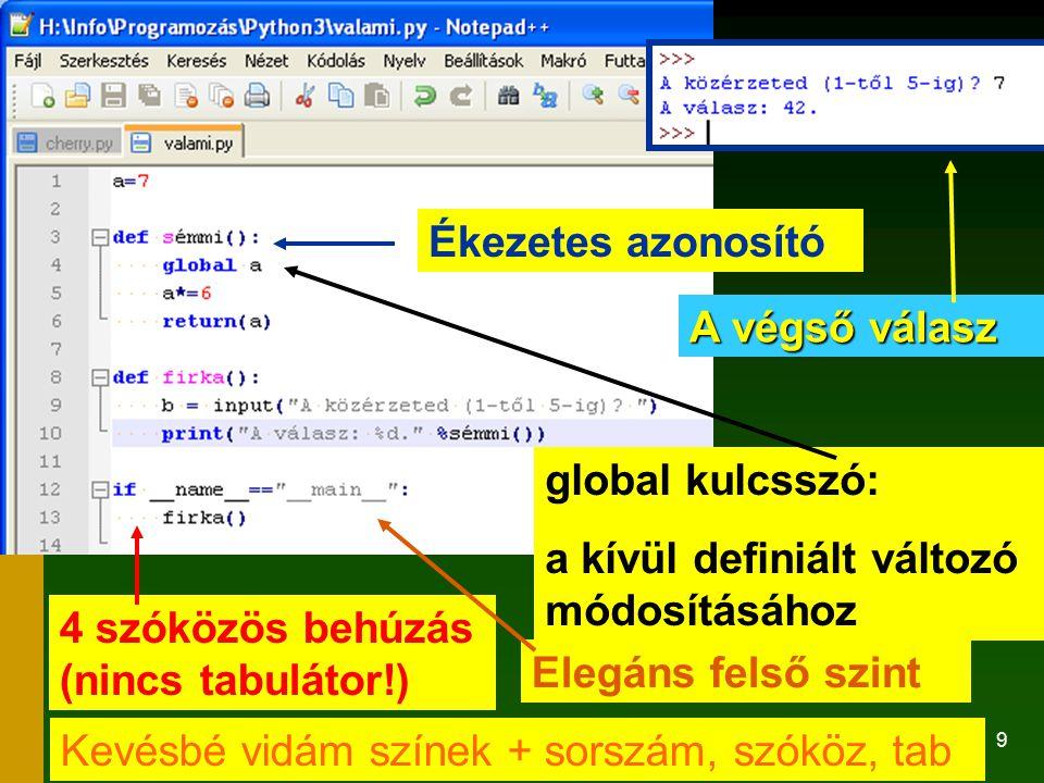 9 4 szóközös behúzás (nincs tabulátor!) Ékezetes azonosító global kulcsszó: a kívül definiált változó módosításához Elegáns felső szint A végső válasz Kevésbé vidám színek + sorszám, szóköz, tab