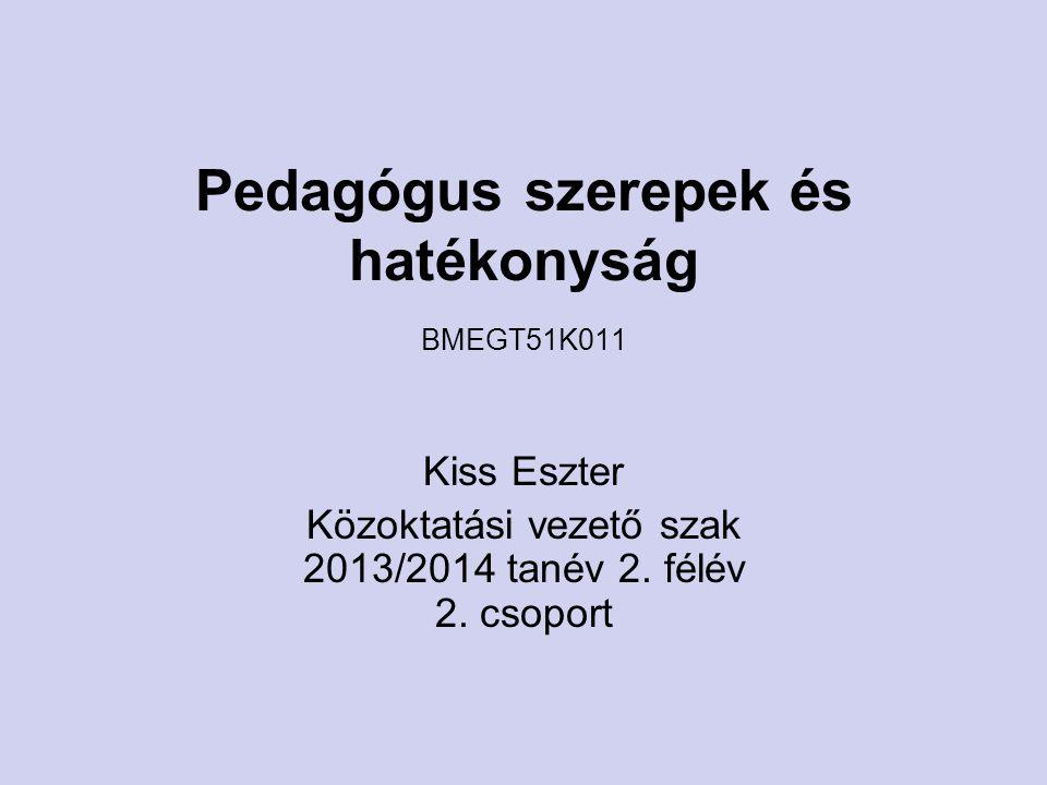 Pedagógus szerepek és hatékonyság BMEGT51K011 Kiss Eszter Közoktatási vezető szak 2013/2014 tanév 2. félév 2. csoport