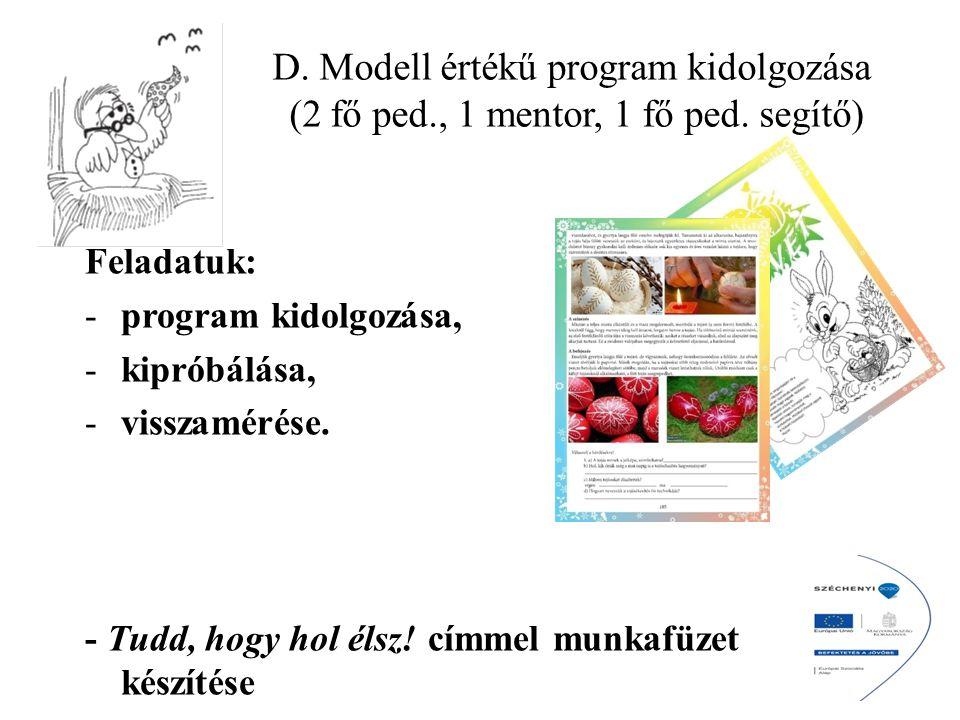 D. Modell értékű program kidolgozása (2 fő ped., 1 mentor, 1 fő ped. segítő) Feladatuk: -program kidolgozása, -kipróbálása, -visszamérése. - Tudd, hog
