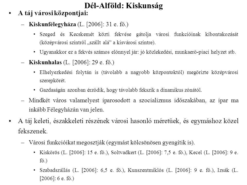 Dél-Alföld: Kiskunság A táj városi központjai: –Kiskunfélegyháza (L. [2006]: 31 e. fő.) Szeged és Kecskemét közti fekvése gátolja városi funkcióinak k