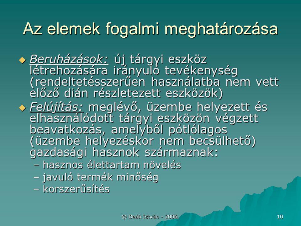 © Deák István - 2006. 10 Az elemek fogalmi meghatározása  Beruházások: új tárgyi eszköz létrehozására irányuló tevékenység (rendeltetésszerűen haszná