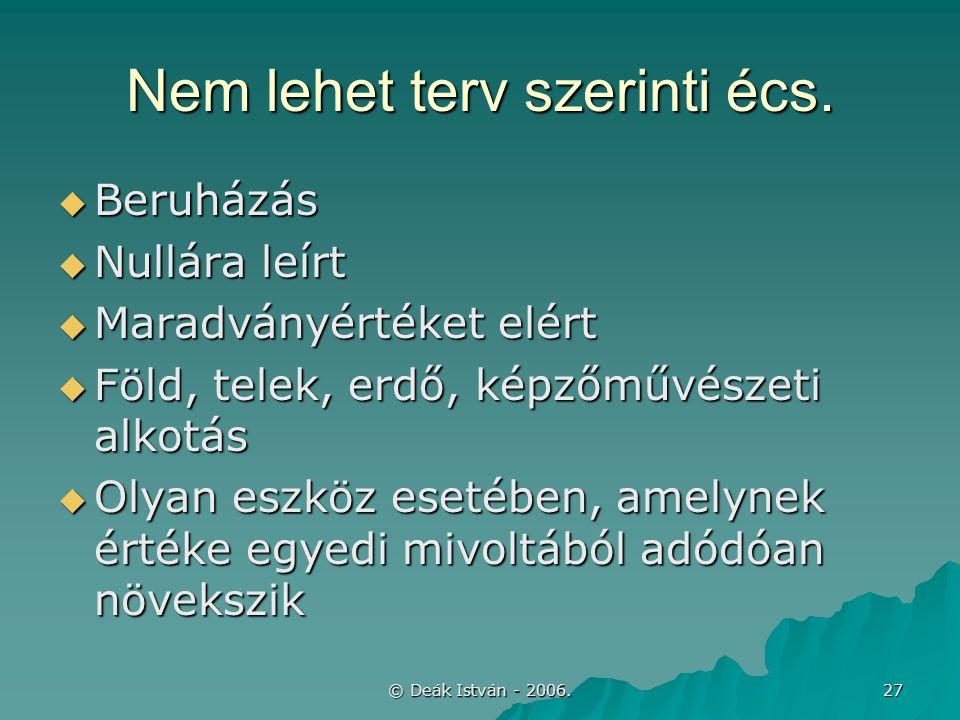 © Deák István - 2006. 27 Nem lehet terv szerinti écs.  Beruházás  Nullára leírt  Maradványértéket elért  Föld, telek, erdő, képzőművészeti alkotás