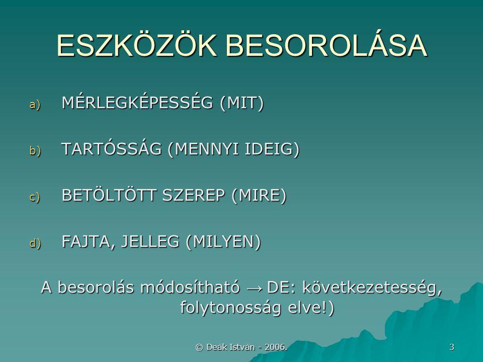 © Deák István - 2006. 3 ESZKÖZÖK BESOROLÁSA a) MÉRLEGKÉPESSÉG (MIT) b) TARTÓSSÁG (MENNYI IDEIG) c) BETÖLTÖTT SZEREP (MIRE) d) FAJTA, JELLEG (MILYEN) A