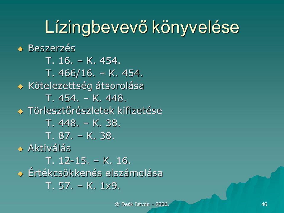 © Deák István - 2006. 46 Lízingbevevő könyvelése  Beszerzés T. 16. – K. 454. T. 466/16. – K. 454.  Kötelezettség átsorolása T. 454. – K. 448.  Törl