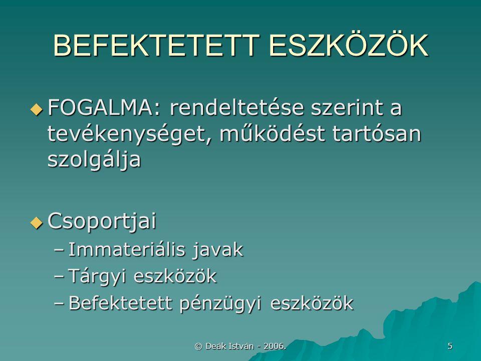 © Deák István - 2006. 5 BEFEKTETETT ESZKÖZÖK  FOGALMA: rendeltetése szerint a tevékenységet, működést tartósan szolgálja  Csoportjai –Immateriális j