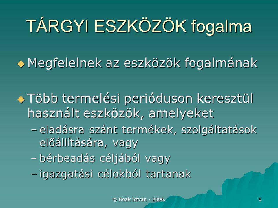 © Deák István - 2006. 6 TÁRGYI ESZKÖZÖK fogalma  Megfelelnek az eszközök fogalmának  Több termelési perióduson keresztül használt eszközök, amelyeke