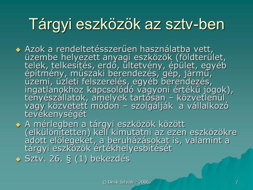 © Deák István - 2006. 7 Tárgyi eszközök az sztv-ben  Azok a rendeltetésszerűen használatba vett, üzembe helyezett anyagi eszközök (földterület, telek