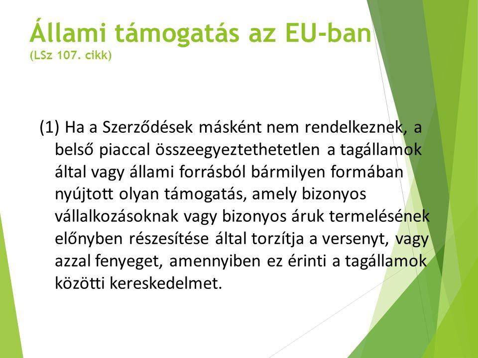 Állami támogatás az EU-ban (LSz 107. cikk) (1) Ha a Szerződések másként nem rendelkeznek, a belső piaccal összeegyeztethetetlen a tagállamok által vag