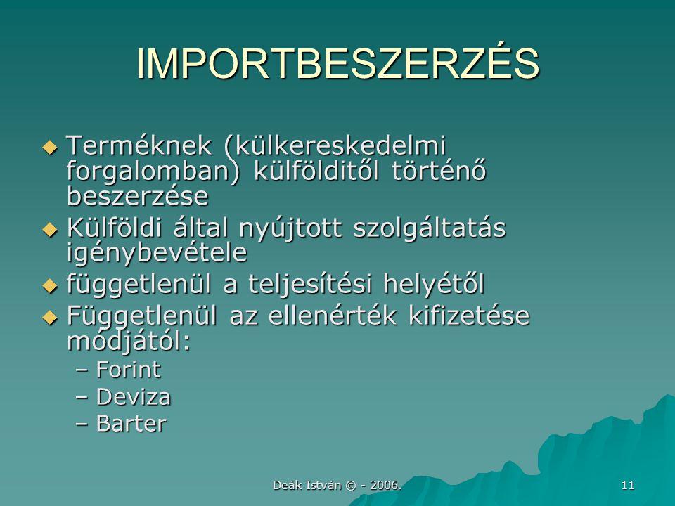 Deák István © - 2006. 11 IMPORTBESZERZÉS  Terméknek (külkereskedelmi forgalomban) külfölditől történő beszerzése  Külföldi által nyújtott szolgáltat