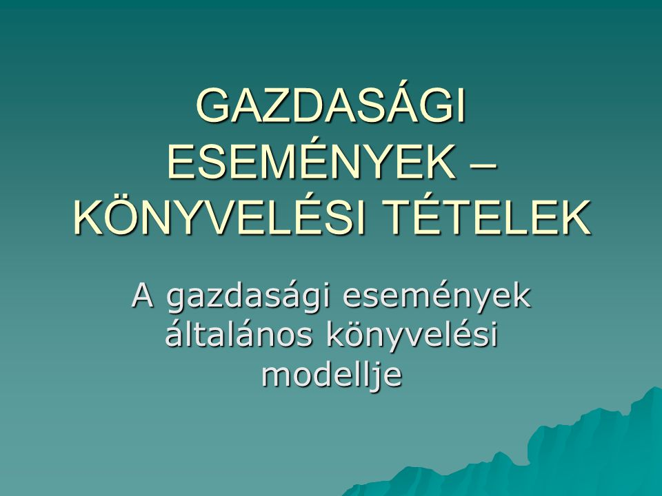 GAZDASÁGI ESEMÉNYEK – KÖNYVELÉSI TÉTELEK A gazdasági események általános könyvelési modellje