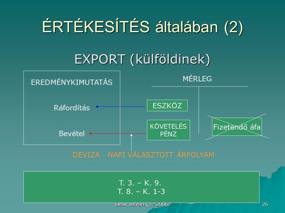 Deák István © - 2006. 26 ÉRTÉKESÍTÉS általában (2) EXPORT (külföldinek) EREDMÉNYKIMUTATÁS Ráfordítás Bevétel ESZKÖZ T. 3. – K. 9. T. 8. – K. 1-3 MÉRLE