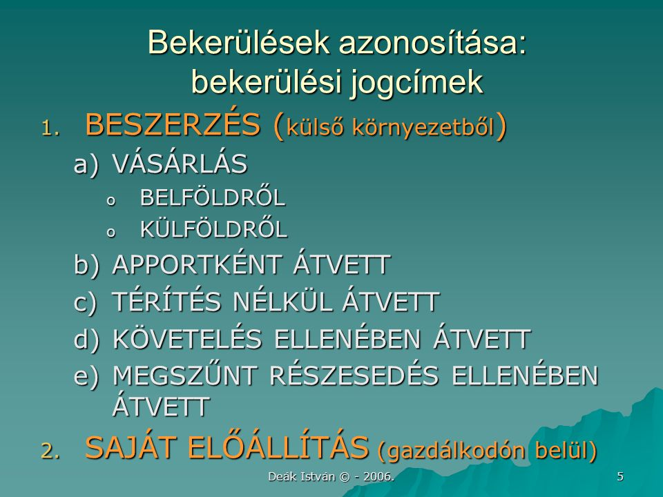 Deák István © - 2006. 5 Bekerülések azonosítása: bekerülési jogcímek 1. BESZERZÉS ( külső környezetből ) a)VÁSÁRLÁS o BELFÖLDRŐL o KÜLFÖLDRŐL b)APPORT