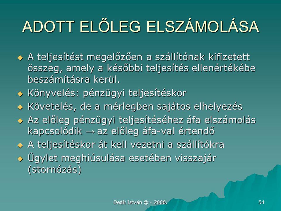 Deák István © - 2006. 54 ADOTT ELŐLEG ELSZÁMOLÁSA  A teljesítést megelőzően a szállítónak kifizetett összeg, amely a későbbi teljesítés ellenértékébe