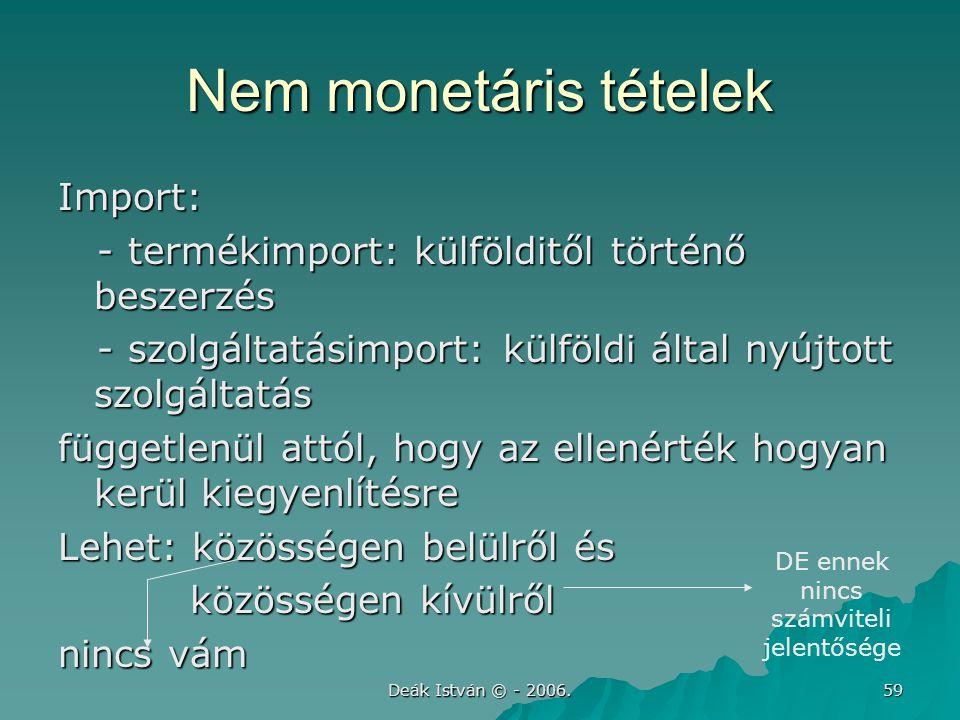 Deák István © - 2006. 59 Nem monetáris tételek Import: - termékimport: külfölditől történő beszerzés - termékimport: külfölditől történő beszerzés - s