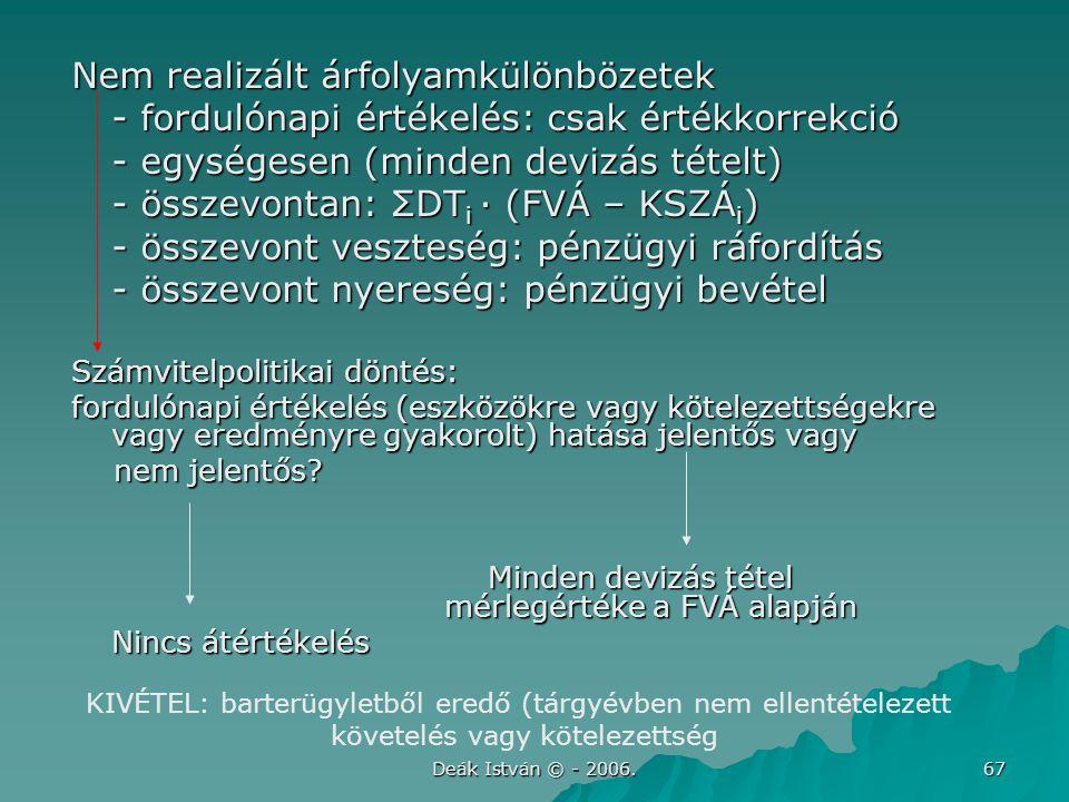 Deák István © - 2006. 67 Nem realizált árfolyamkülönbözetek - fordulónapi értékelés: csak értékkorrekció - egységesen (minden devizás tételt) - összev