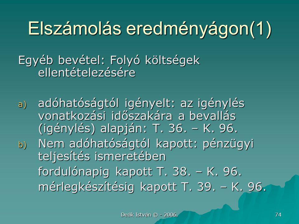 Deák István © - 2006. 74 Elszámolás eredményágon(1) Egyéb bevétel: Folyó költségek ellentételezésére a) adóhatóságtól igényelt: az igénylés vonatkozás