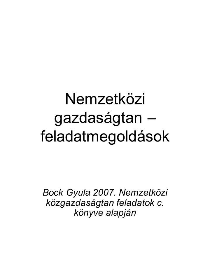 Nemzetközi gazdaságtan – feladatmegoldások Bock Gyula 2007. Nemzetközi közgazdaságtan feladatok c. könyve alapján