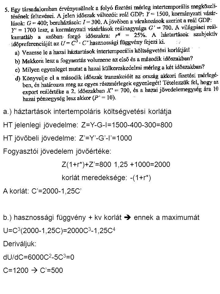 a.) háztartások intertempoláris költségvetési korlátja HT jelenlegi jövedelme: Z=Y-G-I=1500-400-300=800 HT jövőbeli jövedelme: Z'=Y'-G'-I'=1000 Fogyas