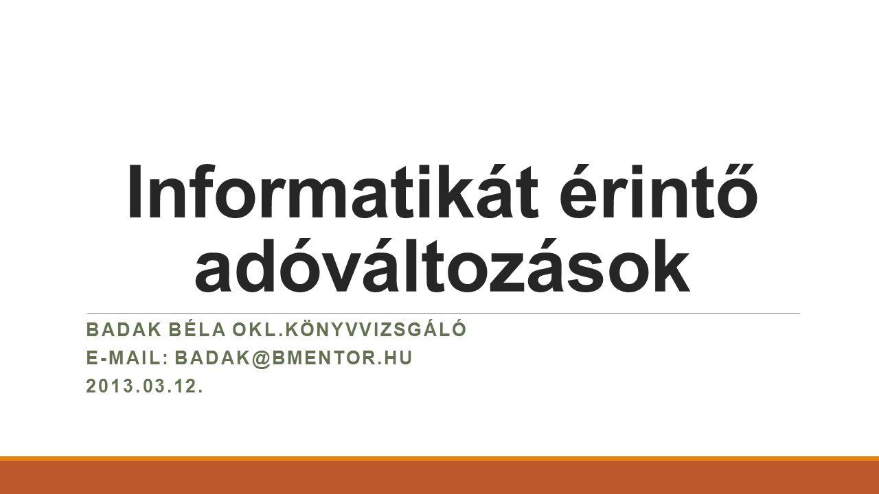 Informatikát érintő adóváltozások BADAK BÉLA OKL.KÖNYVVIZSGÁLÓ E-MAIL: BADAK@BMENTOR.HU 2013.03.12.