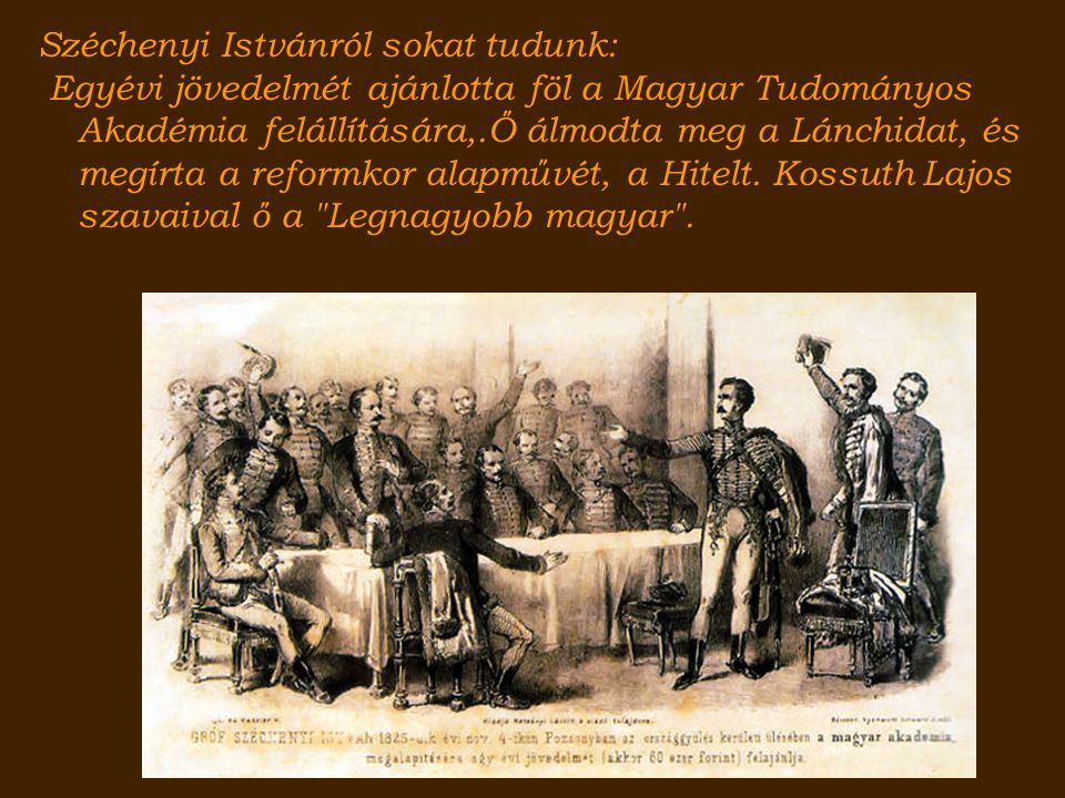 Széchenyi Istvánról sokat tudunk: Egyévi jövedelmét ajánlotta föl a Magyar Tudományos Akadémia felállítására,.Ő álmodta meg a Lánchidat, és megírta a reformkor alapművét, a Hitelt.