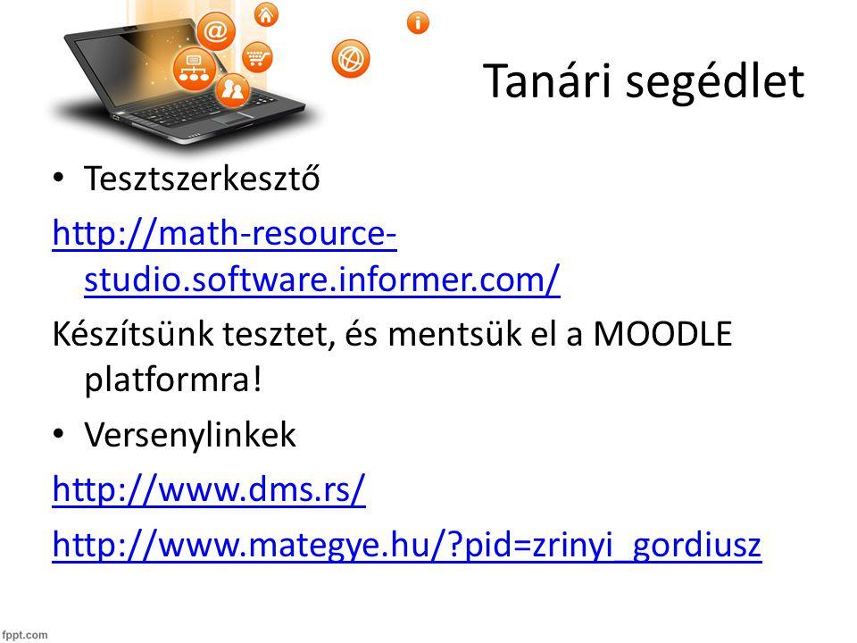 Tanári segédlet Tesztszerkesztő http://math-resource- studio.software.informer.com/ Készítsünk tesztet, és mentsük el a MOODLE platformra.