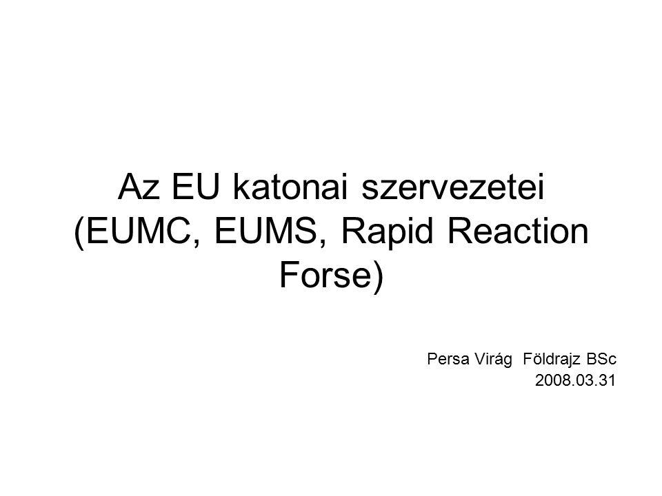 Az EU katonai szervezetei (EUMC, EUMS, Rapid Reaction Forse) Persa Virág Földrajz BSc 2008.03.31