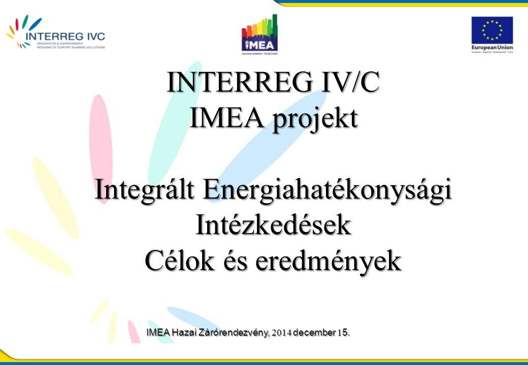 INTERREG IV/C IMEA projekt Integrált Energiahatékonysági Intézkedések Célok és eredmények IMEA Hazai Zárórendezvény, 2014 december 1 5.