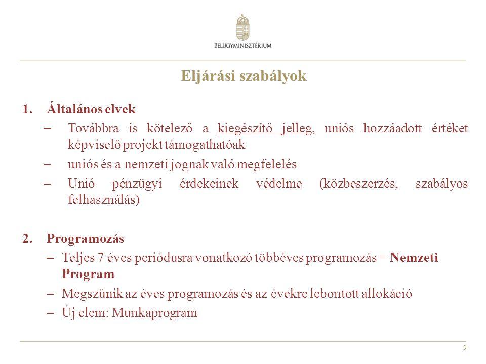 9 Eljárási szabályok 1.Általános elvek – Továbbra is kötelező a kiegészítő jelleg, uniós hozzáadott értéket képviselő projekt támogathatóak – uniós és a nemzeti jognak való megfelelés – Unió pénzügyi érdekeinek védelme (közbeszerzés, szabályos felhasználás) 2.Programozás – Teljes 7 éves periódusra vonatkozó többéves programozás = Nemzeti Program – Megszűnik az éves programozás és az évekre lebontott allokáció – Új elem: Munkaprogram