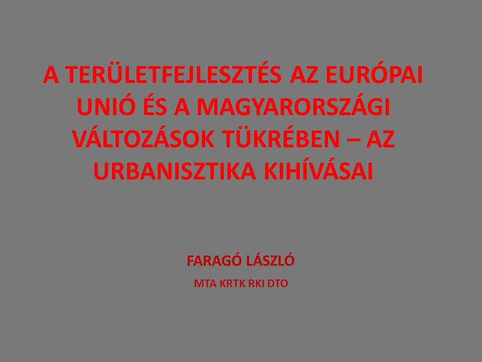 A területfejlesztés három alapdilemmája Az EU területi politikájának változási trendjei Magyar helyzet Következtetések az urbanisztika számára Faragó László