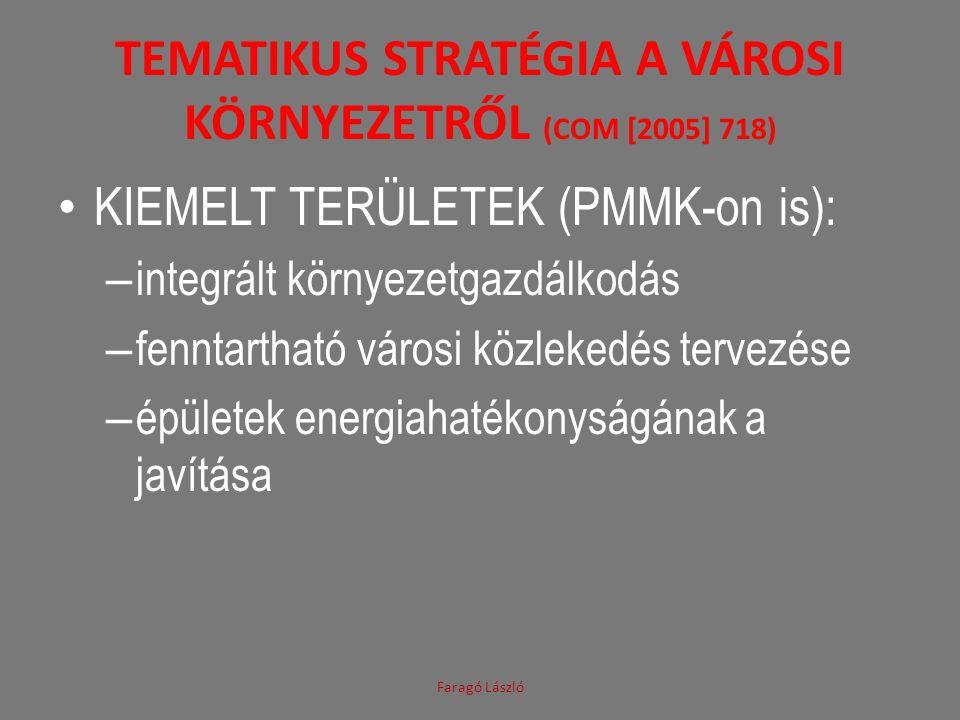 TEMATIKUS STRATÉGIA A VÁROSI KÖRNYEZETRŐL (COM [2005] 718) KIEMELT TERÜLETEK (PMMK-on is): – integrált környezetgazdálkodás – fenntartható városi közlekedés tervezése – épületek energiahatékonyságának a javítása Faragó László
