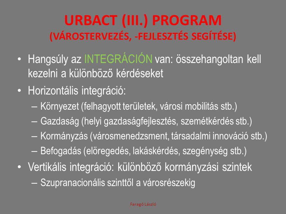 URBACT (III.) PROGRAM (VÁROSTERVEZÉS, -FEJLESZTÉS SEGÍTÉSE) Hangsúly az INTEGRÁCIÓN van: összehangoltan kell kezelni a különböző kérdéseket Horizontális integráció: – Környezet (felhagyott területek, városi mobilitás stb.) – Gazdaság (helyi gazdaságfejlesztés, szemétkérdés stb.) – Kormányzás (városmenedzsment, társadalmi innováció stb.) – Befogadás (elöregedés, lakáskérdés, szegénység stb.) Vertikális integráció: különböző kormányzási szintek – Szupranacionális szinttől a városrészekig Faragó László
