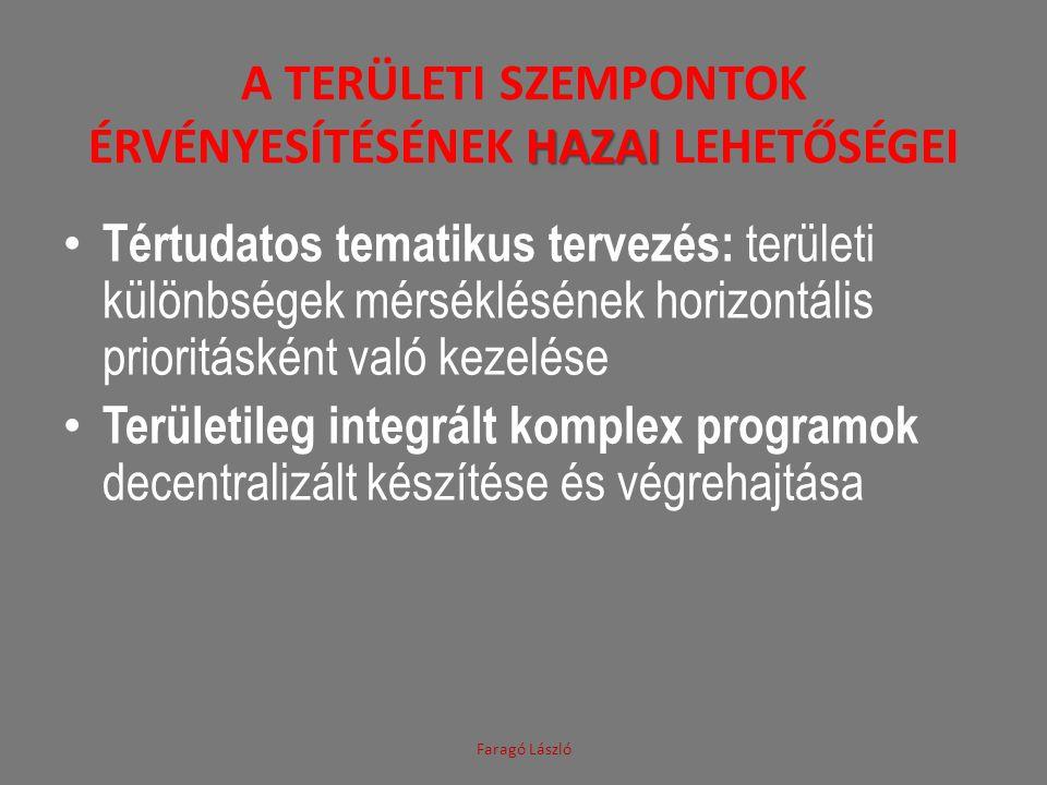 HAZAI A TERÜLETI SZEMPONTOK ÉRVÉNYESÍTÉSÉNEK HAZAI LEHETŐSÉGEI Faragó László Tértudatos tematikus tervezés: területi különbségek mérséklésének horizontális prioritásként való kezelése Területileg integrált komplex programok decentralizált készítése és végrehajtása