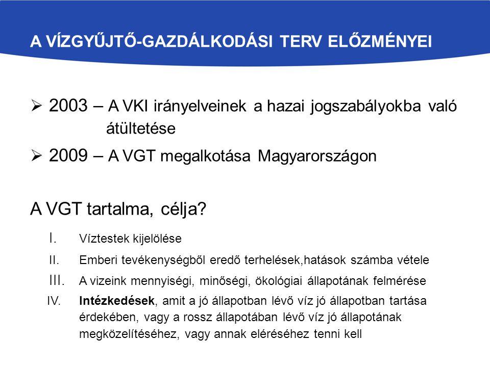 A VÍZGYŰJTŐ-GAZDÁLKODÁSI TERV ELŐZMÉNYEI  2003 – A VKI irányelveinek a hazai jogszabályokba való átültetése  2009 – A VGT megalkotása Magyarországon A VGT tartalma, célja.