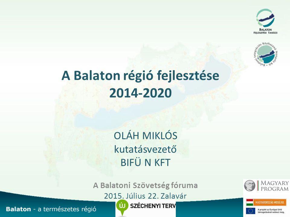 A Balaton régió fejlesztése 2014-2020 OLÁH MIKLÓS kutatásvezető BIFÜ N KFT A Balatoni Szövetség fóruma 2015.