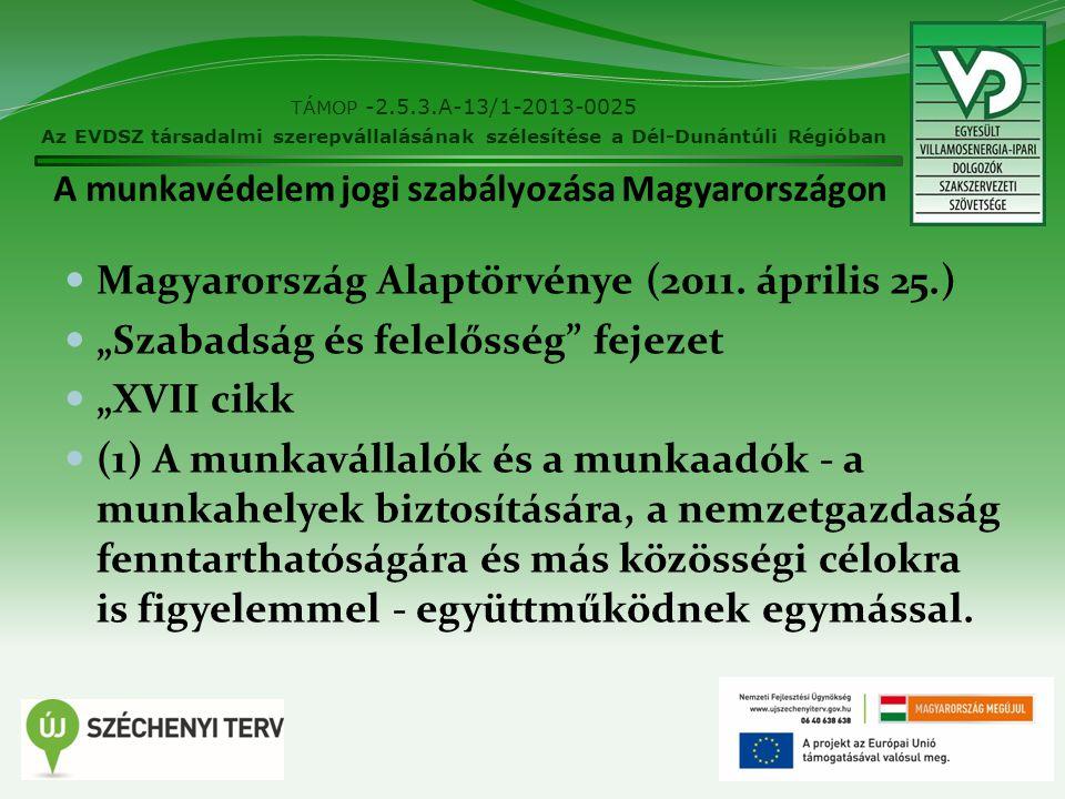 """A munkavédelem jogi szabályozása Magyarországon Magyarország Alaptörvénye (2011. április 25.) """"Szabadság és felelősség"""" fejezet """"XVII cikk (1) A munka"""
