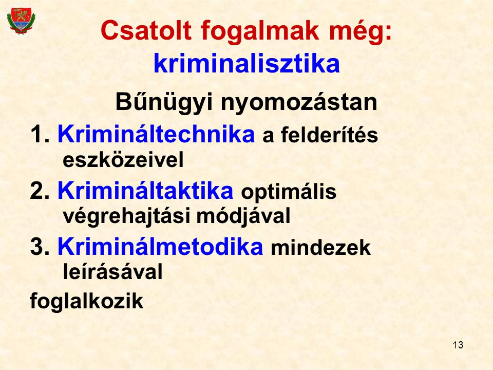 13 Csatolt fogalmak még: kriminalisztika Bűnügyi nyomozástan 1. Krimináltechnika a felderítés eszközeivel 2. Krimináltaktika optimális végrehajtási mó