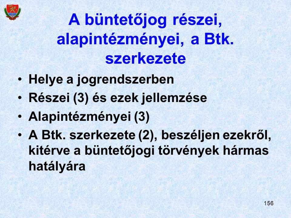 156 A büntetőjog részei, alapintézményei, a Btk. szerkezete Helye a jogrendszerben Részei (3) és ezek jellemzése Alapintézményei (3) A Btk. szerkezete