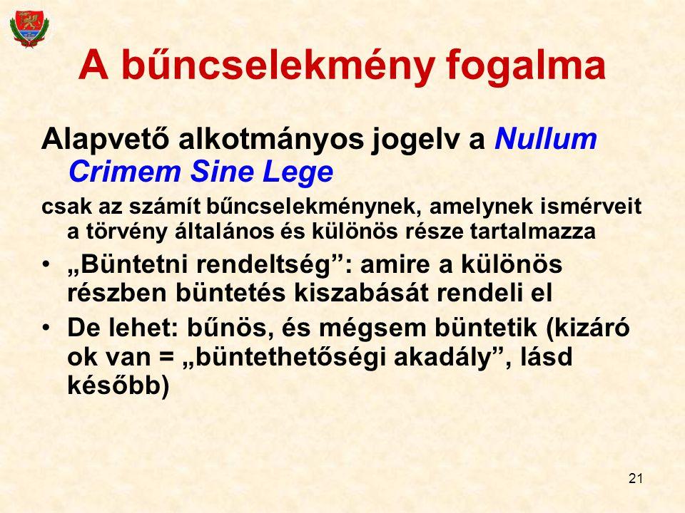 21 A bűncselekmény fogalma Alapvető alkotmányos jogelv a Nullum Crimem Sine Lege csak az számít bűncselekménynek, amelynek ismérveit a törvény általán