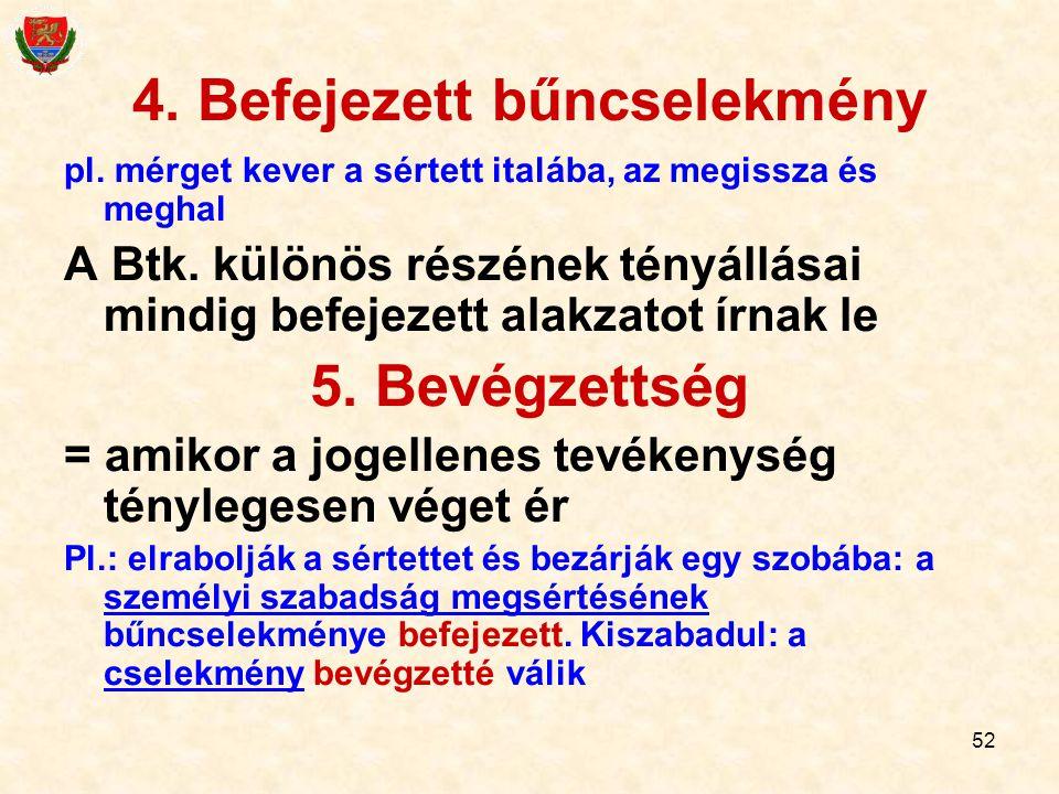 52 4. Befejezett bűncselekmény pl. mérget kever a sértett italába, az megissza és meghal A Btk. különös részének tényállásai mindig befejezett alakzat